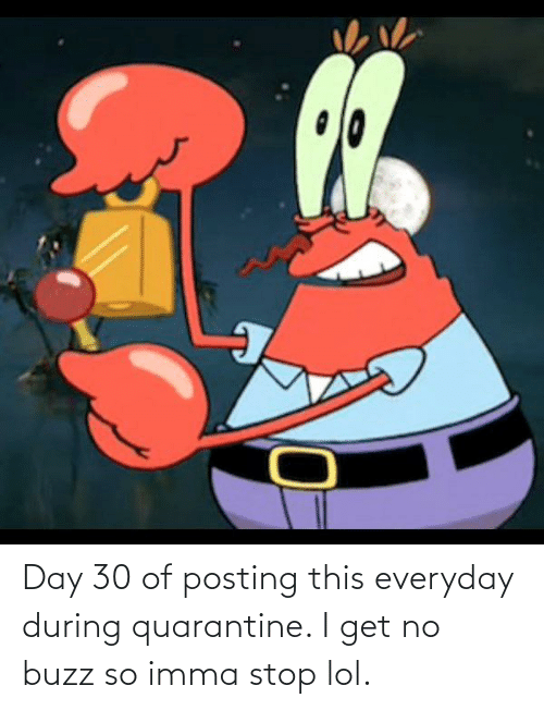 buzz: Day 30 of posting this everyday during quarantine. I get no buzz so imma stop lol.