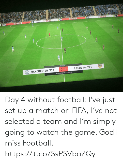 a team: Day 4 without football: I've just set up a match on FIFA, I've not selected a team and I'm simply going to watch the game. God I miss Football. https://t.co/SsPSVbaZQy