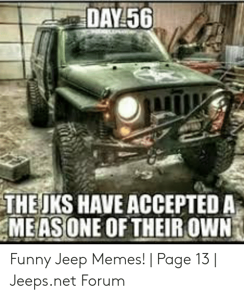 Funny Jeep: DAY 56  THEJKS HAVE ACCEPTED A  MEASONE OF THEIR OWN Funny Jeep Memes!   Page 13   Jeeps.net Forum