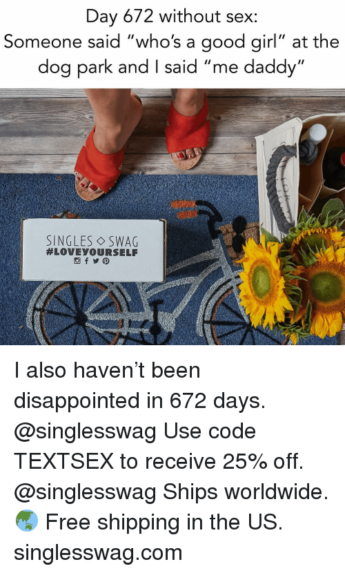 """Disappointed, Relationships, and Sex: Day 672 without sex:  Someone said """"who's a good girl"""" at the  dog park and I said """"me daddy""""  SINGLES ◇SWAG  I also haven't been disappointed in 672 days. @singlesswag Use code TEXTSEX to receive 25% off. @singlesswag Ships worldwide. 🌏 Free shipping in the US. singlesswag.com"""