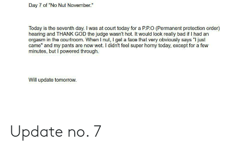 "Bad, God, and Horny: Day 7 of ""No Nut November.""  Today is the seventh day. I was at court today for a P.P.O (Permanent protection order)  hearing and THANK GOD the judge wasn't hot. It would look really bad if I had an  orgasm in the courtroom. When I nut, I get a face that very obviously says ""I just  came"" and my pants are now wet. I didn't feel super horny today, except for a few  minutes, but I powered through.  Will update tomorrow. Update no. 7"