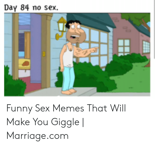 I Want Sex Meme: Day 84 no sex. Funny Sex Memes That Will Make You Giggle | Marriage.com
