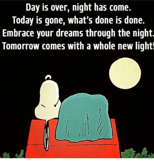 embracer: Day is over, night has come.  Today is gone, what's done is done.  Embrace your dreams through the night.  Tomorrow comes with a whole new light!