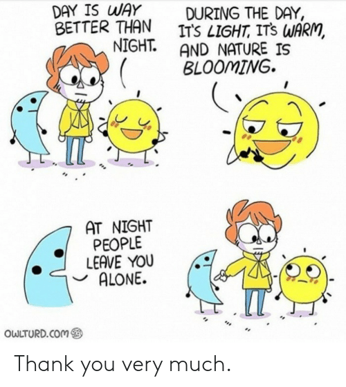 Owlturd: DAY IS WAY  BETTER THAN  NIGHT.  DURING THE DAY,  ITS LIGHT, ITS WARM,  AND NATURE IS  BLOOMING  AT NIGHT  PEOPLE  LEAVE YOU  ALONE.  IT  OWLTURD.COM Thank you very much.