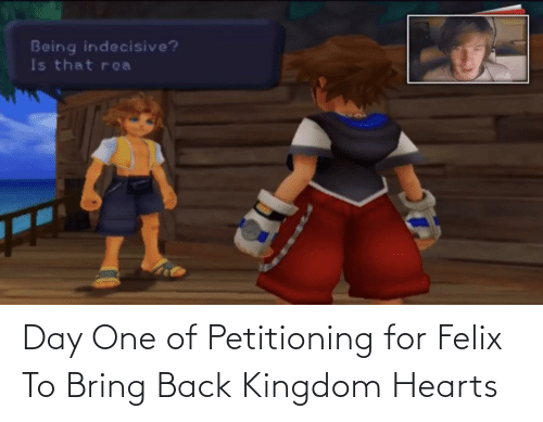 kingdom: Day One of Petitioning for Felix To Bring Back Kingdom Hearts