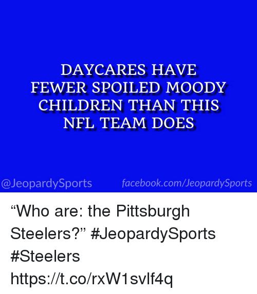 """Pittsburgh: DAYCARES HAVE  FEWER SPOILED MOODY  CHILDREN THAN THIS  NFL TEAM DOES  @JeopardySports facebook.com/JeopardySports """"Who are: the Pittsburgh Steelers?"""" #JeopardySports #Steelers https://t.co/rxW1svlf4q"""