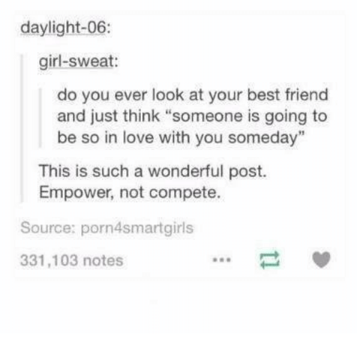 """bests: daylight-06:  girl-sweat:  do you ever look at your best friend  and just think """"someone is going to  be so in love with you someday""""  This is such a wonderful post.  Empower, not compete.  Source: porn4smartgirls  331,103 notes"""