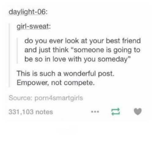 """bests: daylight-06  girl-sweat:  do you ever look at your best friend  and just think """"someone is going to  be so in love with you someday  This is such a wonderful post.  Empower, not compete.  Source: porn4smartgirls  331,103 notes"""