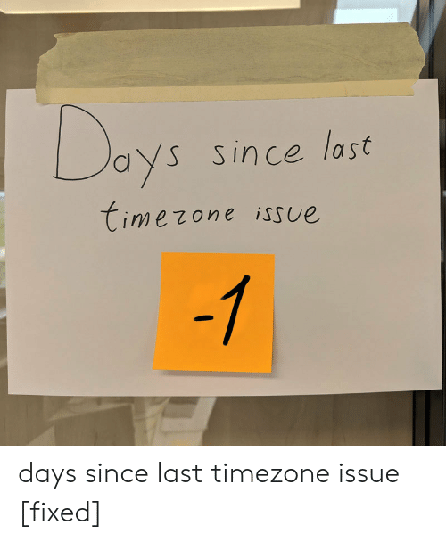 issue: Days  Since last  Timezone issue  -1 days since last timezone issue [fixed]