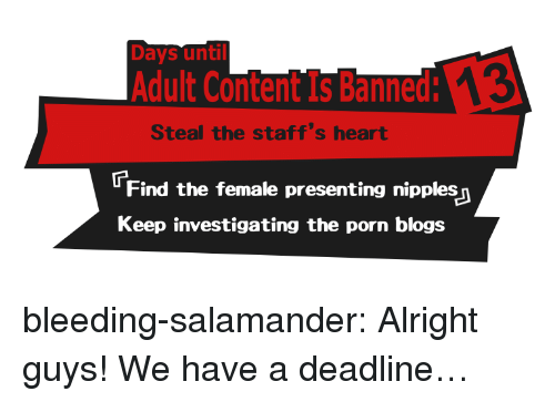 Tumblr, Blog, and Heart: Days until  Adult Content Is Banned:  Steal the staff's heart  Find the female presenting nipples  Keep investigating the porn blogs bleeding-salamander:  Alright guys! We have a deadline…