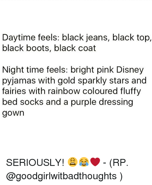 Fluffiness: Daytime feels: black jeans, black top,  black boots, black coat  Night time feels: bright pink Disney  pyjamas with gold sparkly stars and  fairies with rainbow coloured fluffy  bed socks and a purple dressing  gown SERIOUSLY! 😩😂❤ - (RP. @goodgirlwitbadthoughts )