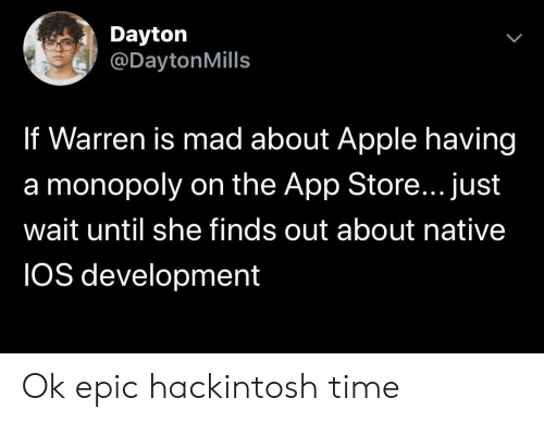 ios: Dayton  @DaytonMills  If Warren is mad about Apple having  a monopoly on the App Store... just  wait until she finds out about native  IOS development Ok epic hackintosh time