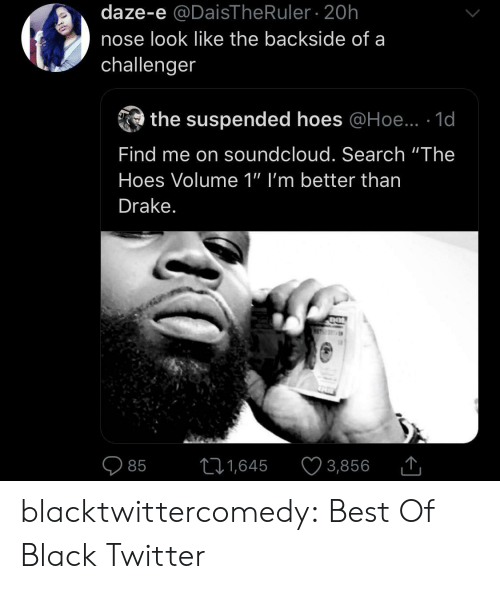 "SoundCloud: daze-e @DaisThe Ruler 20h  nose look like the backside of a  challenger  the suspended hoes @Hoe.. 1d  Find me on soundcloud. Search ""The  Hoes Volume 1"" I'm better than  Drake.  11,645  3,856  85 blacktwittercomedy:  Best Of Black Twitter"