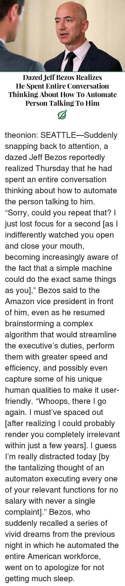 """vice president: Dazed Jeff Bezos Realizes  He Spent Entire Conversation  Thinking About How To Automate  Person Talking To Him theonion:  SEATTLE—Suddenly snapping back to attention, a dazed Jeff Bezos reportedly realized Thursday that he had spent an entire conversation thinking about how to automate the person talking to him. """"Sorry, could you repeat that? I just lost focus for a second [as I indifferently watched you open and close your mouth, becoming increasingly aware of the fact that a simple machine could do the exact same things as you],"""" Bezos said to the Amazon vice president in front of him, even as he resumed brainstorming a complex algorithm that would streamline the executive's duties, perform them with greater speed and efficiency, and possibly even capture some of his unique human qualities to make it user-friendly. """"Whoops, there I go again. I must've spaced out [after realizing I could probably render you completely irrelevant within just a few years]. I guess I'm really distracted today [by the tantalizing thought of an automaton executing every one of your relevant functions for no salary with never a single complaint]."""" Bezos, who suddenly recalled a series of vivid dreams from the previous night in which he automated the entire American workforce, went on to apologize for not getting much sleep."""
