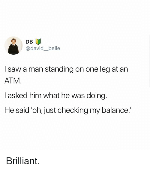 Memes, Saw, and Brilliant: DB  @david_belle  I saw a man standing on one leg at an  ATM  I asked him what he was doing  He said 'oh, just checking my balance.' Brilliant.