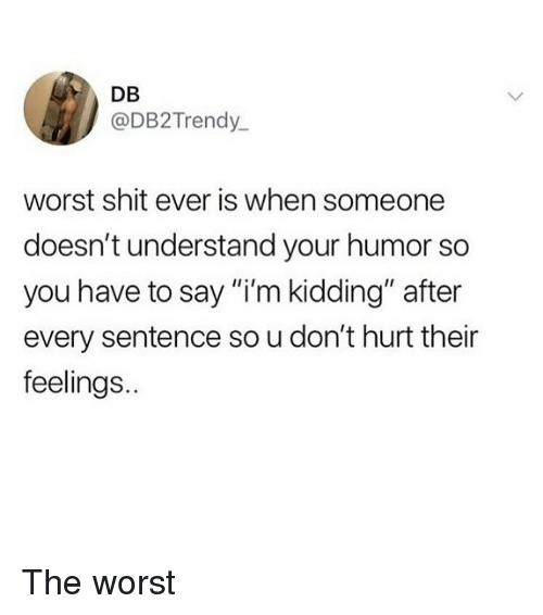 """Memes, Shit, and The Worst: DB  @DB2 Trendy  worst shit ever is when someone  doesn't understand your humor so  you have to say """"i'm kidding"""" after  every sentence so u don't hurt their  feelings. The worst"""