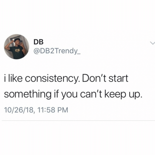 Dont Start: DB  @DB2Trendy  63  i like consistency. Don't start  something if you can't keep up  10/26/18, 11:58 PM