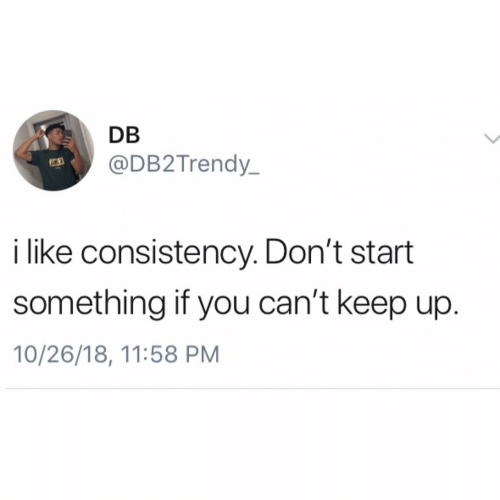 Consistency: DB  @DB2Trendy  63  i like consistency. Don't start  something if you can't keep up  10/26/18, 11:58 PM