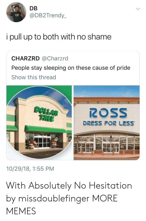 Dank, Memes, and Target: DB  @DB2Trendy_  63  i pull up to both with no shamee  CHARZRD @Charzrd  People stay sleeping on these cause of pride  Show this thread  DOLLAR  TREI  10/29/18, 1:55 PM With Absolutely No Hesitation by missdoublefinger MORE MEMES