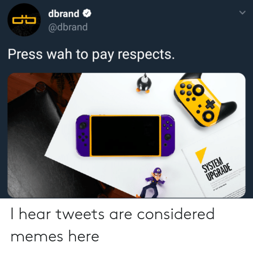 wah: dbrand  @dbrand  Press wah to pay respects.  CO I hear tweets are considered memes here
