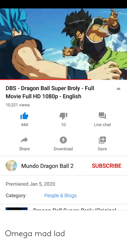 Dragon Ball Super: DBS - Dragon Ball Super Broly - Full  Movie Full HD 1080p - English  10,321 views  Live chat  444  10  Share  Download  Save  Mundo Dragon Ball 2  SUBSCRIBE  Premiered Jan 5, 2020  People & Blogs  Category  Dranan Dallc.mar. D alu loiinal Omega mad lad