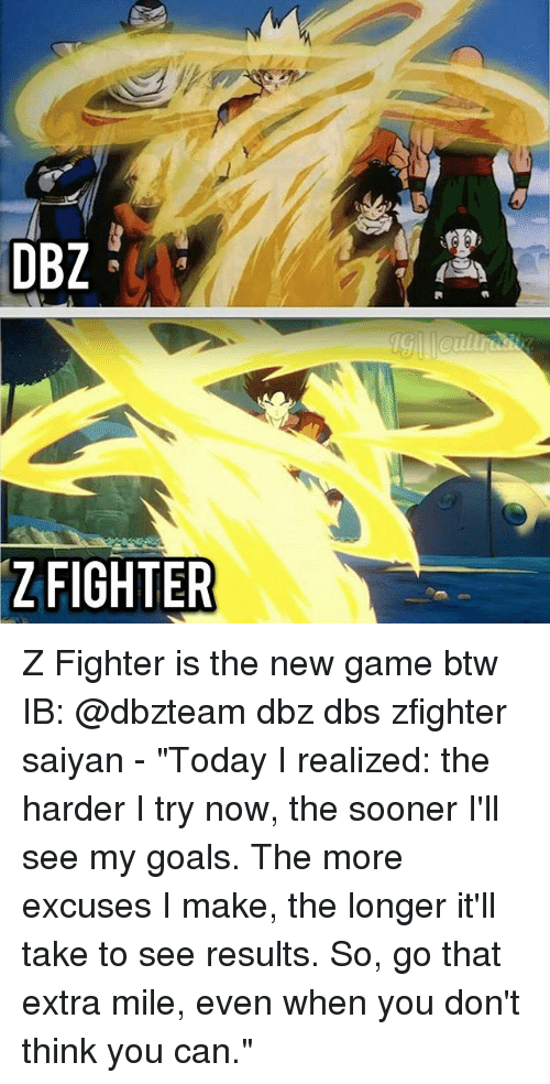 "Goals, Memes, and Game: DBZ  ZFIGHTER Z Fighter is the new game btw IB: @dbzteam dbz dbs zfighter saiyan - ""Today I realized: the harder I try now, the sooner I'll see my goals. The more excuses I make, the longer it'll take to see results. So, go that extra mile, even when you don't think you can."""