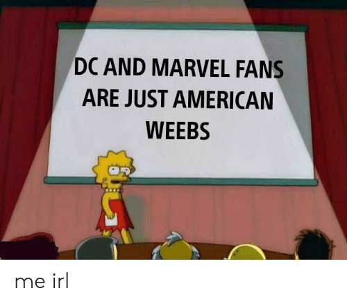 American, Marvel, and Irl: DC AND MARVEL FANS  ARE JUST AMERICAN  WEEBS me irl