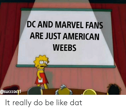Be Like, American, and Marvel: DC AND MARVEL FANS  ARE JUST AMERICAN  WEEBS  @succcocti It really do be like dat