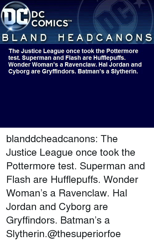 Justice League: DC  COMICST  BLAND  HEA D CANON S  The Justice League once took the Pottermore  test. Superman and Flash are Hufflepuffs.  Wonder Woman's a Ravenclaw. Hal Jordan and  Cyborg are Gryffindors. Batman's a Slytherin. blanddcheadcanons:    The Justice League once took the Pottermore test. Superman and Flash are Hufflepuffs. Wonder Woman's a Ravenclaw. Hal Jordan and Cyborg are Gryffindors. Batman's a Slytherin.@thesuperiorfoe