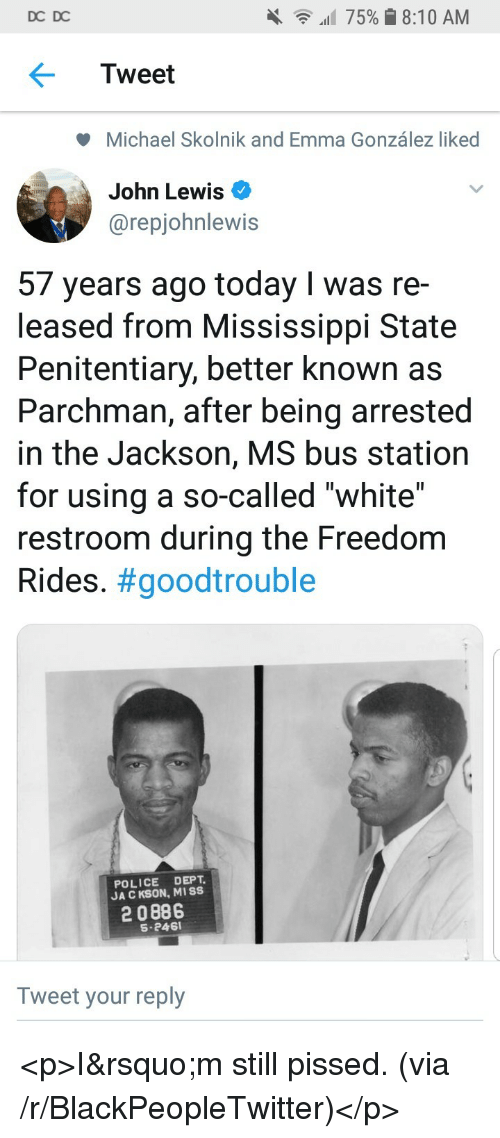 """Mississippi: DC DC  all 75% 8:10 AM  Tweet  Michael Skolnik and Emma González liked  John Lewis  @repjohnlewis  57 years ago today I was re-  leased from Mississippi State  Penitentiary, better known as  Parchman, after being arrested  in the Jackson, MS bus station  for using a so-called """"white""""  restroom during the Freedom  Rides. #goodtrouble  POLICE DEPT  JA C KSON, MISS  2 0886  S-246  Tweet your reply <p>I&rsquo;m still pissed. (via /r/BlackPeopleTwitter)</p>"""