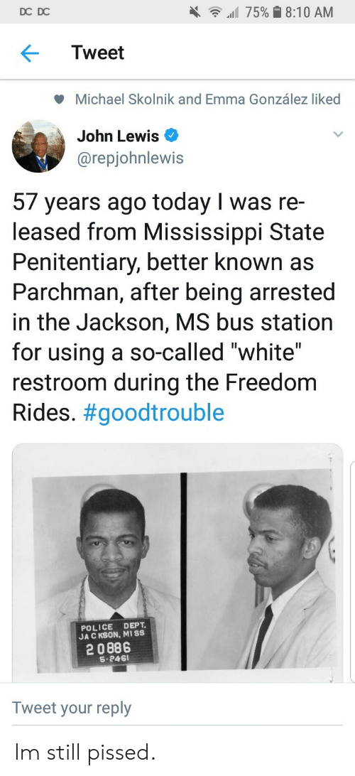 """Mississippi: DC DC  all 75% 8:10 AM  Tweet  Michael Skolnik and Emma González liked  John Lewis  @repjohnlewis  57 years ago today I was re-  leased from Mississippi State  Penitentiary, better known as  Parchman, after being arrested  in the Jackson, MS bus station  for using a so-called """"white""""  restroom during the Freedom  Rides. #goodtrouble  POLICE DEPT  JA C KSON, MISS  2 0886  S-246  Tweet your reply Im still pissed."""