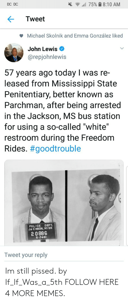 """Mississippi: DC DC  all 75% 8:10 AM  Tweet  Michael Skolnik and Emma González liked  John Lewis  @repjohnlewis  57 years ago today I was re-  leased from Mississippi State  Penitentiary, better known as  Parchman, after being arrested  in the Jackson, MS bus station  for using a so-called """"white""""  restroom during the Freedom  Rides. #goodtrouble  POLICE DEPT  JA C KSON, MISS  2 0886  S-246  Tweet your reply Im still pissed. by If_If_Was_a_5th FOLLOW HERE 4 MORE MEMES."""
