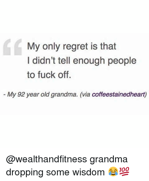 Grandma, Gym, and Regret: dc  My only regret is that  I didn't tell enough people  to fuck off.  My 92 year old grandma. (via coffeestainedheart) @wealthandfitness grandma dropping some wisdom 😂💯