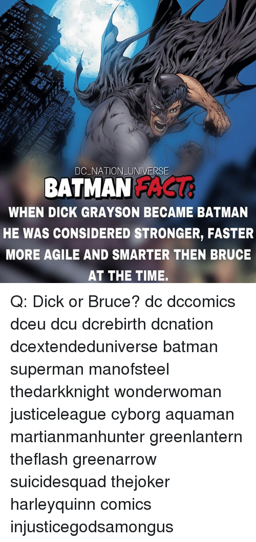 Batman, Memes, and Superman: DC NATION UNIVERSE  BATMANFAS  WHEN DICK GRAYSON BECAME BATMAN  HE WAS CONSIDERED STRONGER, FASTER  MORE AGILE AND SMARTER THEN BRUCE  AT THE TIME Q: Dick or Bruce? dc dccomics dceu dcu dcrebirth dcnation dcextendeduniverse batman superman manofsteel thedarkknight wonderwoman justiceleague cyborg aquaman martianmanhunter greenlantern theflash greenarrow suicidesquad thejoker harleyquinn comics injusticegodsamongus