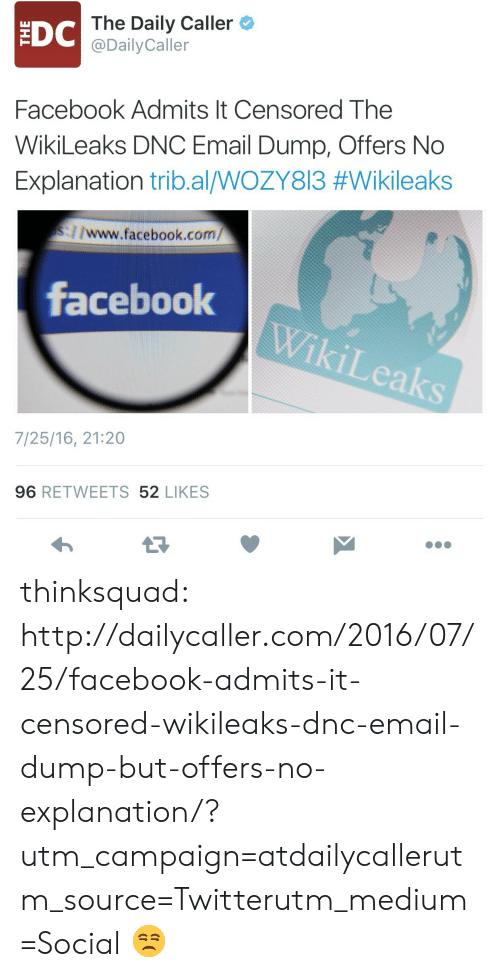 The Daily Caller: DC  The Daily Caller  @DailyCaller  Facebook Admits It Censored The  WikiLeaks DNC Email Dump, Offers No  Explanation tribal/WOZY813 #Wikileaks  ://www.facebook.com/  facebook  7/25/16, 21:20  96 RETWEETS 52 LIKES thinksquad:  http://dailycaller.com/2016/07/25/facebook-admits-it-censored-wikileaks-dnc-email-dump-but-offers-no-explanation/?utm_campaign=atdailycallerutm_source=Twitterutm_medium=Social   😒