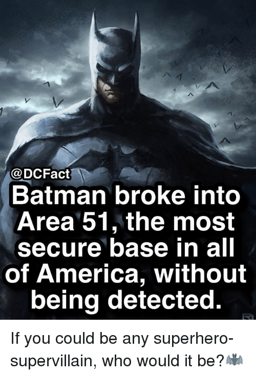 America, Batman, and Memes: @DCFact  Batman broke into  Area 51, the most  secure base in all  of America, without  being detected If you could be any superhero-supervillain, who would it be?🦇