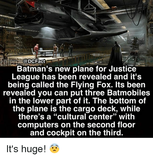 "Bottoming: @DCFact  Batman's new plane for Justice  League has been revealed and it's  being called the Flying Fox. lts been  revealed you can put three Batmobiles  in the lower part of it. The bottom of  the plane is the cargo deck, while  there's a ""cultural center"" with  computers on the second floor  and cockpit on the third.  93 It's huge! 😨"