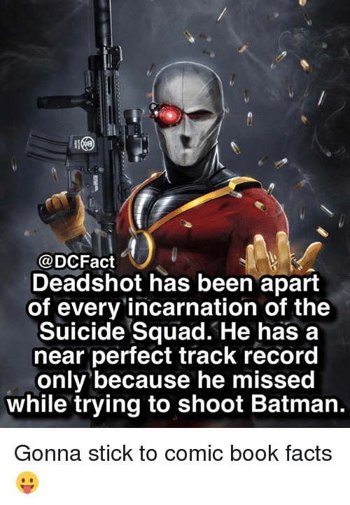 sticked: @DCFact  Deadshot has been apart  of every incarnation of the  Suicide Squad. He has a  near perfect track record  only because he missed  while trying to shoot Batman. Gonna stick to comic book facts 😛