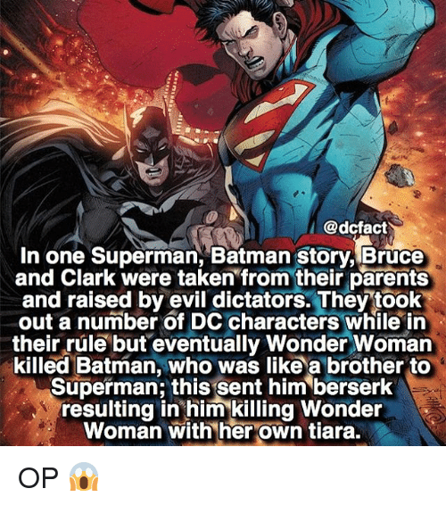 Berserk: @dcfact  I  In one Superman, Batman story, Bruce  and Clark were taken from their parents  and raised by evil dictators. They took  out a number of DC characters while in  their rule but eventually Wonder Woman  killed Batman, who was like a brother to  Superman this sent him berserk  resulting in him killing Wonder  Woman with her own tiara. OP 😱