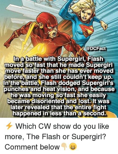 disoriented: @DCFact  In a battle with Supergirl, Flash  moved so fast that he made Supergirl  move faster than she has ever moved  before, and she still couldn't keep up.  In the battle, Flash dodged Supergirl's  punches and heat vision, and because  he was moving so fast she easily  became disoriented and lost. It was  later revealed that the entire fight  happened in less than a second ⚡️ Which CW show do you like more, The Flash or Supergirl? Comment below👇🏼😄