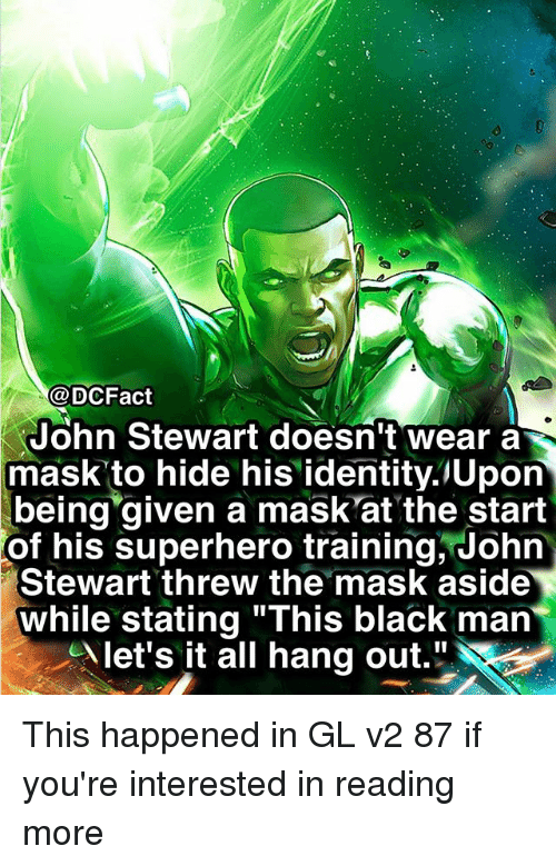 "Memes, Superhero, and The Mask: @DCFact  John Stewart doesn't wear a  mask to hide his identity.lUpon  being given a mask'at the start  of  his superhero training, John  Stewart threw the mask aside  while stating ""This black man  let's it all hang out."" This happened in GL v2 87 if you're interested in reading more"