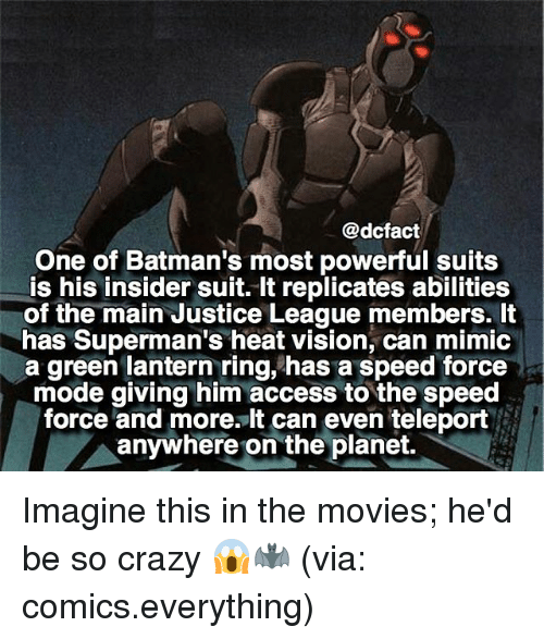 Mimicer: @dcfact  One of Batman's most powerful suits  is his insider suit. It replicates abilities  of the main Justice League members. It  has Superman's heat vision, can mimic  a green lantern ring, has a speed force  mode giving him access to the speed  force and more. It can even teleport  anywhere on the planet. Imagine this in the movies; he'd be so crazy 😱🦇 (via: comics.everything)