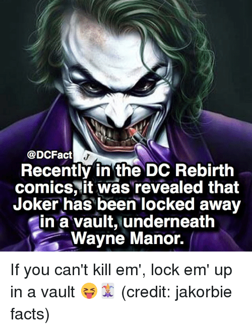 manor: @DCFact  Recently in the DC Rebirth  comics, it was'revealed that  Joker has been locked away  in a vault, underneath  Wayne Manor. If you can't kill em', lock em' up in a vault 😝🃏 (credit: jakorbie facts)