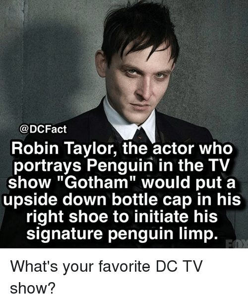 """bottle cap: @DCFact  Robin Taylor, the actor who  portrays Penguin in the TV  show """"Gotham"""" would put a  upside down bottle cap in his  right shoe to initiate his  signature penguin limp. What's your favorite DC TV show?"""