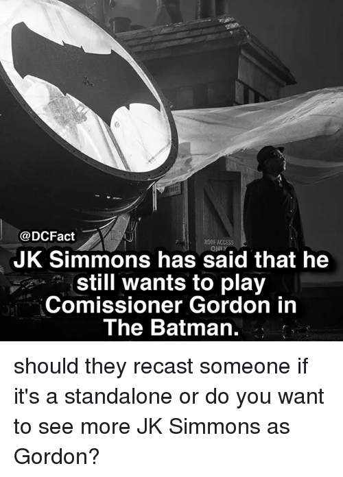 J.K. Simmons: @DCFact  ROOF ACCESS  ONLY  JK Simmons has said that he  still wants to play  Comissioner Gordon in  The Batman. should they recast someone if it's a standalone or do you want to see more JK Simmons as Gordon?