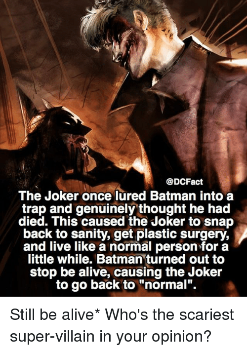 """super villain: @DCFact  The Joker once lured Batman into a  trap and genuinely thought he had  died. This caused the Joker to snap  back to sanity, get plastic surgery.  and live like a normal person little while. Batman turned out to  stop be alive, causing the Joker  to go back to """"normal"""". Still be alive* Who's the scariest super-villain in your opinion?"""