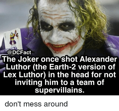 Earth 2: @DCFact  The Joker once shot Alexander  Luthor (the Earth-2 version of  Lex Luthor) in the head for not  inviting him to a team of  supervillains don't mess around