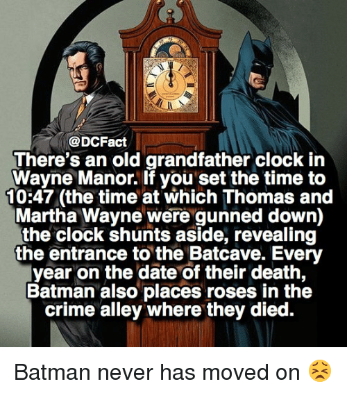 manor: @DCFact  There's an old grandfather clock in  Wayne Manor. If you set the time to  10:47 (the time at which Thomas and  Martha Wayne were gunned down)  the clock shunts aside, revealing  the entrance to the Batcave. Every  year on the date of their death,  Batman also places roses in the  crime alley where they died. Batman never has moved on 😣