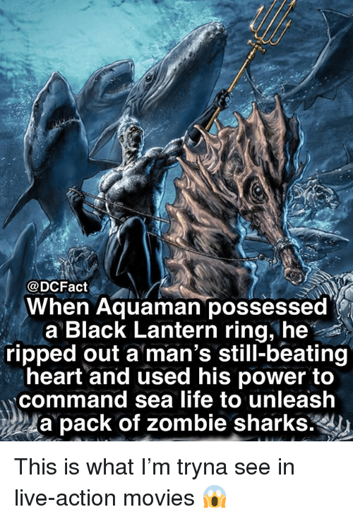 Memes, Movies, and Black: @DCFact  When Aquaman possessed  a Black Lantern ring, he  ripped out a man's still-beating  heart and used his power to  command sea lite to unleash  24a pack of zombie sharks: This is what I'm tryna see in live-action movies 😱