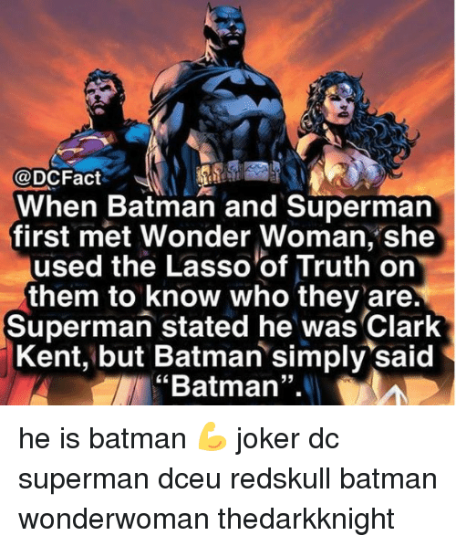 """Clark Kent: @DCFact  When Batman and Supermarn  first met Wonder Woman, she  used the Lasso of Truth on  them to know who they are.  Superman stated he was Clark  Kent, but Batman simply said  """"Batman"""".  35 he is batman 💪 joker dc superman dceu redskull batman wonderwoman thedarkknight"""